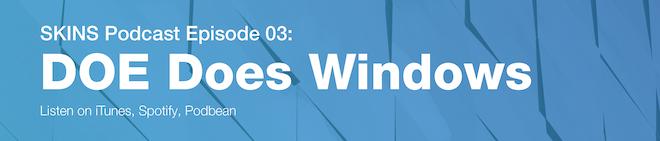 SKINS Podcast Episode 03 DOE Does Windows